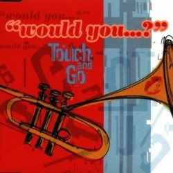 TOUCH AND GO - WOUL YOU.....